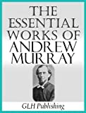 The Essential Works of Andrew Murray (Annotated) (English Edition)