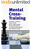 Mental Cross-Training: Becoming a Powerful Chess Player While Strengthening the Building Blocks of Solid Decision Making and Problem Solving (English Edition)