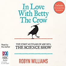 In Love with Betty the Crow: The First 40 Years of the Science Show Audiobook by Robyn Williams Narrated by Robyn Williams
