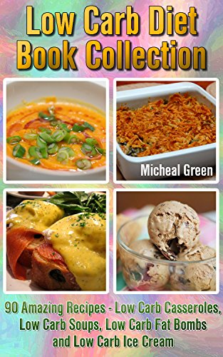 Low Carb Diet Book Collection: 90 Amazing Recipes - Low Carb Casseroles, Low Carb Soups, Low Carb Fat Bombs and Low Carb Ice Cream: (Fat Bomb Recipes, ... healthy eating recipes, ketogenic desserts) by Micheal Green