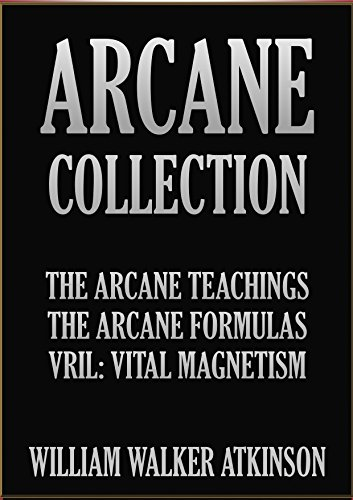 WILLIAM WALKER ATKINSON - THE ARCANE COLLECTION: The Arcane Teaching, The Arcane Formulas, and Vril: Vital Magnetism. (English Edition)
