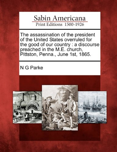 The assassination of the president of the United States overruled for the good of our country: a discourse preached in the M.E. church, Pittston, Penna., June 1st, 1865.