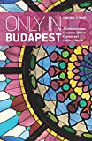 Only in Budapest: A Guide to Unique Locations, Hidden Corners and Unusual Objects (Only in Guides)