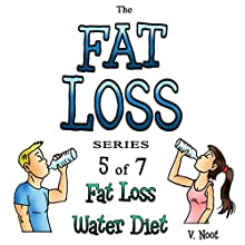 Fat Loss Tips 5: The Fat Loss Series: Book 5 of 7: Fat Loss Water Diet (       UNABRIDGED) by V. Noot Narrated by Joshua Hernandez
