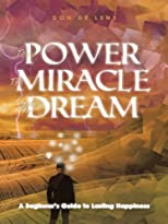 The Power, the Miracle and the Dream: A Beginner's Guide to Lasting Happiness
