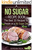 A No Sugar Recipe Book: The Best 30 Recipes for People on a No Sugar Diet (Sugar Free Cookbook)