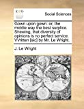 img - for Gown upon gown: or, the middle way the best surplice. Shewing, that diversity of opinions is no perfect service. VVritten [sic] by Mr. Le Wright. book / textbook / text book