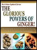THE GLORIOUS POWERS OF GINGER!: Discover Amazing Hidden Secrets And Health Benefits Of Including Ginger In Your Daily Diet - Plus Super Easy Ginger Tea ... (The Kitchen Cupboard Series Book 2)