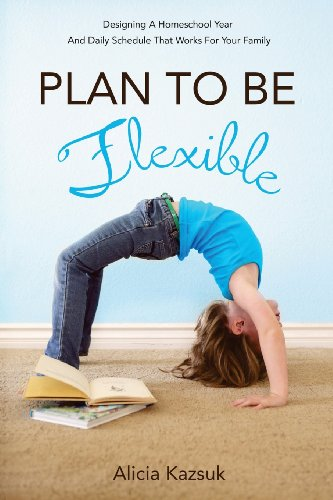 Plan to Be Flexible: Designing A Homeschool Year and Daily Schedule That Works for Your Family