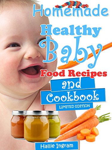 Homemade Healthy Baby Food Recipes and Cookbook by Hallie Ingram