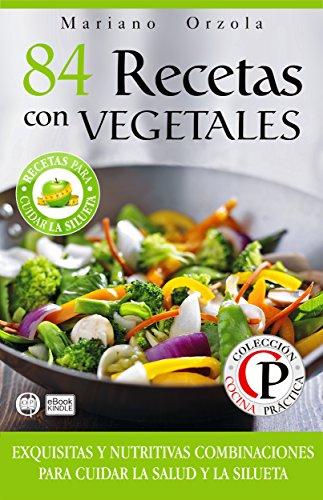 84 RECETAS CON VEGETALES: Exquisitas y nutritivas combinaciones para cuidar la salud y la silueta (Colección Cocina Práctica)