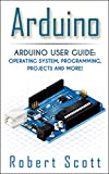 Arduino: Arduino User Guide for Operating system, Programming, Projects and More! (raspberry pi 2, xml, c++, ruby, html, p...