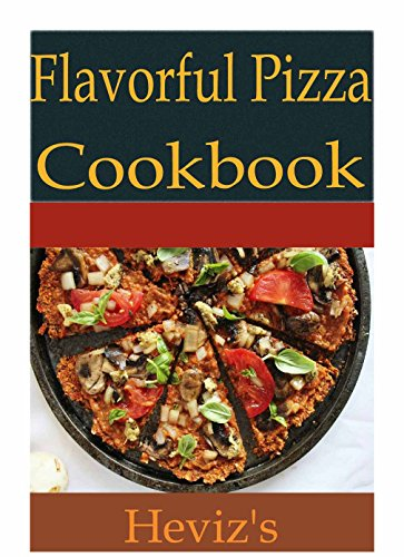 Flavorful Pizza Recipes 101: Delicious, Low Budget, Mouth Watering Pizza Recipes Cookbook by Heviz's