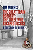 Great Train Robbery - The Three who Escaped Justice: A Question of Alibis?