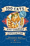 100 Cats Who Changed Civilization: Historys Most Influential Felines