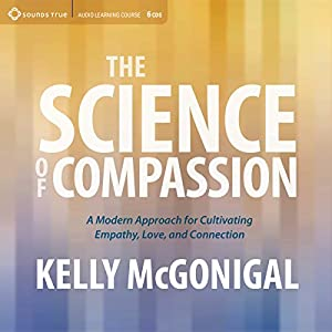 The Science of Compassion: A Modern Approach for Cultivating Empathy, Love, and Connection Speech by Kelly McGonigal Narrated by Kelly McGonigal
