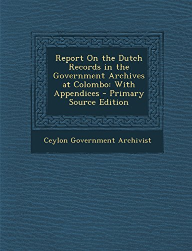 Report on the Dutch Records in the Government Archives at Colombo: With Appendices - Primary Source Edition