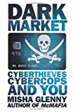 Misha Glenny DarkMarket: CyberThieves, CyberCops and You