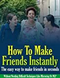 How To Make Friends Instantly: The easy way to make friends in seconds (Without Needing Difficult Techniques Like Mirroring Or NLP) (Self help methods that work)