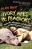 Alan Root Ivory, Apes & Peacocks: Animals, adventure and discovery in the wild places of Africa
