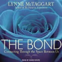 The Bond: Connecting Through the Space Between Us (       UNABRIDGED) by Lynne McTaggart Narrated by Karen White