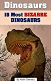 Dinosaurs: 15 Most Bizarre Dinosaurs (Dinosaur Books for Kids)
