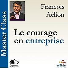 Le courage en entreprise(Master Class) | Livre audio Auteur(s) : François Aélion Narrateur(s) : François Aélion