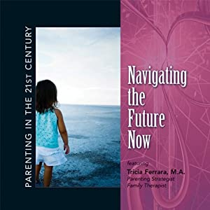 Parenting in the 21st Century - Navigating the Future Now | [Tricia Ferrara]