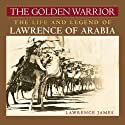 The Golden Warrior: The Life and Legend of Lawrence of Arabia Audiobook by Lawrence James Narrated by Simon Vance