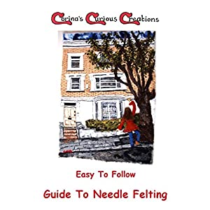 Easy To Follow Guide To Needle Felting: A Quick Starter Guide from Corina's Curious Creations (Felting Easy To Follow Guides)