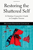 Restoring the Shattered Self: A Christian Counselor's Guide to Complex Trauma