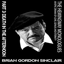 The Hemingway Monologues: An Epic Drama of Love, Genius and Eternity: Part Three: Death in the Afternoon Audiobook by Brian Gordon Sinclair Narrated by Brian Gordon Sinclair