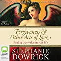 Forgiveness & Other Acts of Love: Finding True Value in Your Life (       UNABRIDGED) by Stephanie Dowrick Narrated by Stephanie Dowrick
