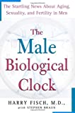 The Male Biological Clock: The Startling News About Aging, Sexuality, and Fertility in Men
