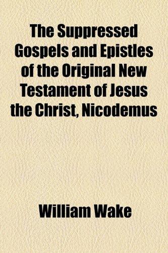 The Suppressed Gospels and Epistles of the Original New Testament of Jesus the Christ, Nicodemus