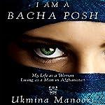 I Am a Bacha Posh: My Life as a Woman Living as a Man in Afghanistan | Ukmina Manoori,Stephanie Lebrun,Peter E. Chianchiano (translator)