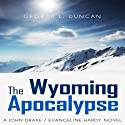The Wyoming Apocalypse: A John Drake / Evangeline Hardy Novel, Volume 2 Audiobook by George L. Duncan Narrated by Claton Butcher