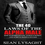 The 40 Laws of the Alpha Male: How to Dominate Life, Attract Women, and Achieve Massive Success | Sean Lysaght