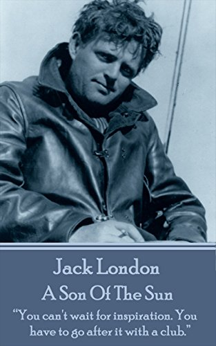 """Jack London - A Son Of The Sun: """"You can't wait for inspiration. You have to go after it with a club."""""""