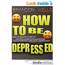 How to be Depressed: The Ultimate Guide to Getting Over Your Happiness and Achieving Lifelong Depression