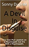 A Devil In Disguise: You Can Put Lipstick on a Psychopath but Its Still a Psychopath.