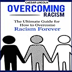 Overcoming Racism: The Ultimate Guide for How to Overcome Racism Forever | Caesar Lincoln
