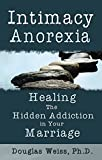 Intimacy Anorexia: Healing the Hidden Addiction in Your Marriage