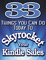 33 THINGS YOU CAN DO TODAY To SKYROCKET YOUR KINDLE SALES- Learn The Secrets The Pros Use To Drive Sales To Incredible Levels (Master Seller Series Book 1)