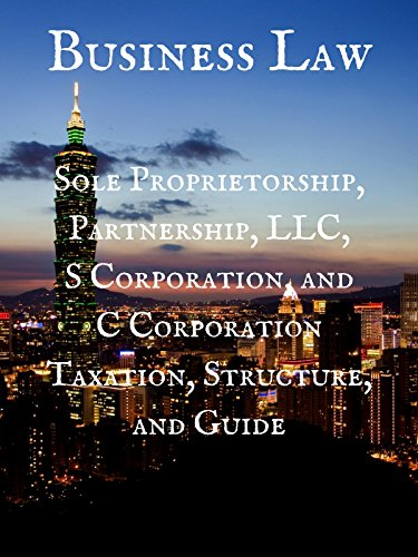 Business Law: Sole Proprietorship, Partnership, LLC, S Corporation, and C Corporation Taxation, Structure, and Guide