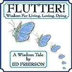 Flutter!: Wisdom For Living, Loving, Dying   Ed Frierson