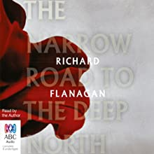 The Narrow Road to the Deep North (       UNABRIDGED) by Richard Flanagan Narrated by Richard Flanagan