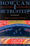 img - for How Can I Be Trusted?: A Virtue Theory of Trustworthiness (Feminist Constructions) by Potter, Nancy Nyquist (2002) Paperback book / textbook / text book