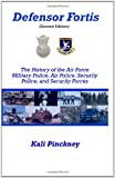Defensor Fortis: The History of the Air Force Military Police, Air Police, Security Police, and Security Forces