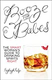 Booze for BabesTM: The Smart Womans Guide to Drinking Spirits Right